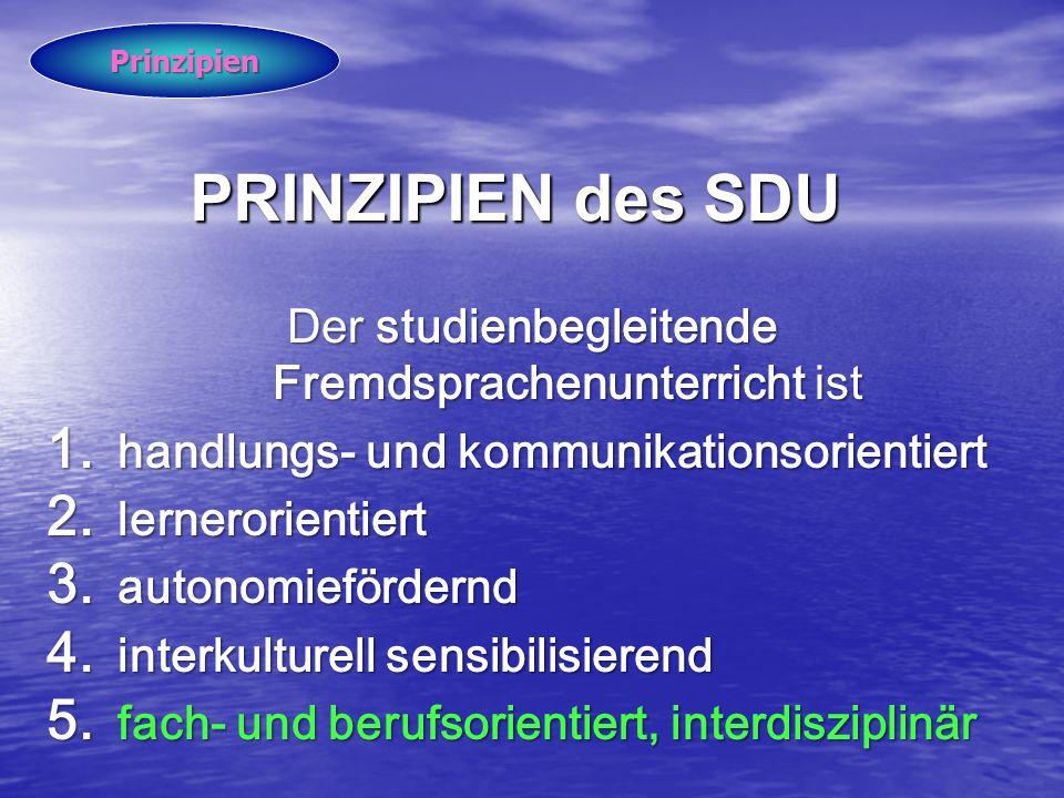 PRINZIPIEN des SDU Der studienbegleitende Fremdsprachenunterricht ist 1. handlungs- und kommunikationsorientiert 2. lernerorientiert 3. autonomieförde