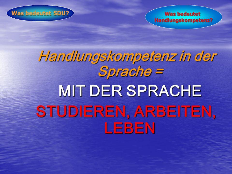 Handlungskompetenz in der Sprache = MIT DER SPRACHE STUDIEREN, ARBEITEN, LEBEN Was bedeutet SDU.
