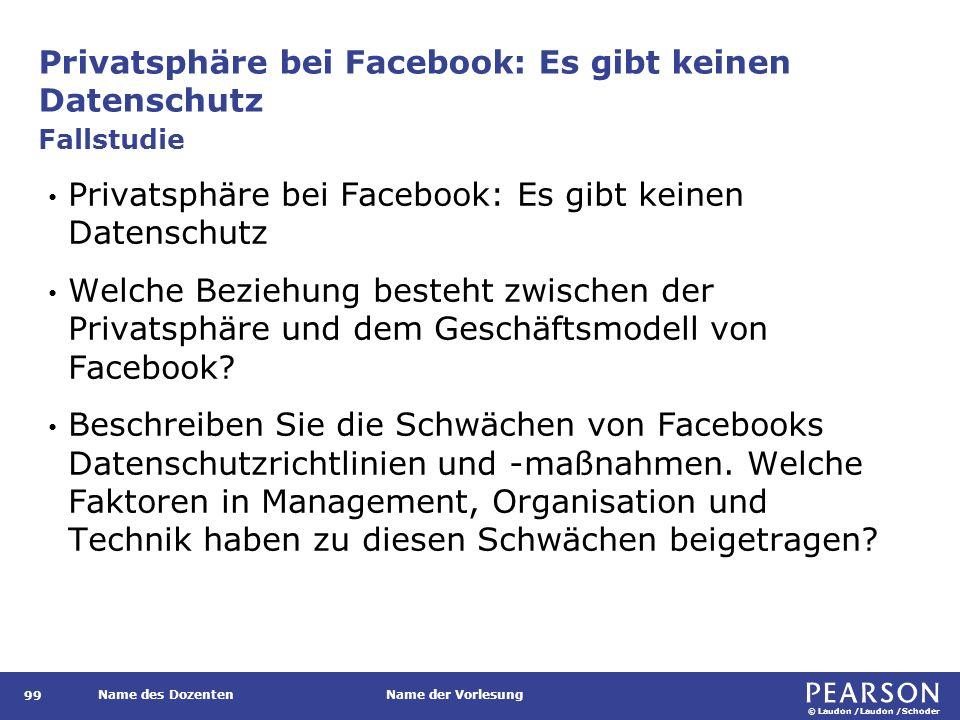 © Laudon /Laudon /Schoder Name des DozentenName der Vorlesung Privatsphäre bei Facebook: Es gibt keinen Datenschutz 99 Privatsphäre bei Facebook: Es gibt keinen Datenschutz Welche Beziehung besteht zwischen der Privatsphäre und dem Geschäftsmodell von Facebook.