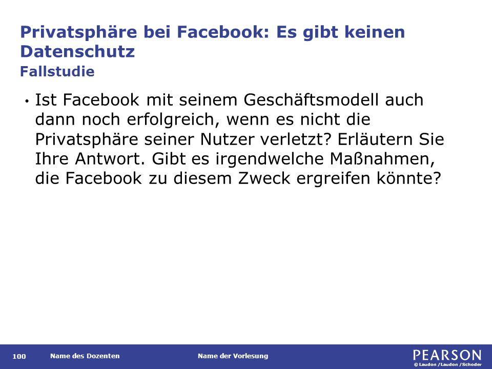 © Laudon /Laudon /Schoder Name des DozentenName der Vorlesung Privatsphäre bei Facebook: Es gibt keinen Datenschutz 100 Ist Facebook mit seinem Geschäftsmodell auch dann noch erfolgreich, wenn es nicht die Privatsphäre seiner Nutzer verletzt.