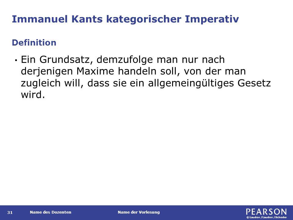© Laudon /Laudon /Schoder Name des DozentenName der Vorlesung Immanuel Kants kategorischer Imperativ 31 Ein Grundsatz, demzufolge man nur nach derjenigen Maxime handeln soll, von der man zugleich will, dass sie ein allgemeingültiges Gesetz wird.