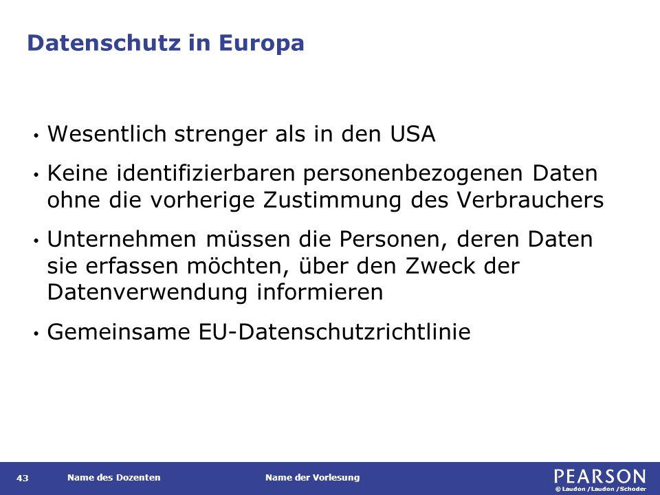 © Laudon /Laudon /Schoder Name des DozentenName der Vorlesung Datenschutz in Europa 43 Wesentlich strenger als in den USA Keine identifizierbaren personenbezogenen Daten ohne die vorherige Zustimmung des Verbrauchers Unternehmen müssen die Personen, deren Daten sie erfassen möchten, über den Zweck der Datenverwendung informieren Gemeinsame EU-Datenschutzrichtlinie