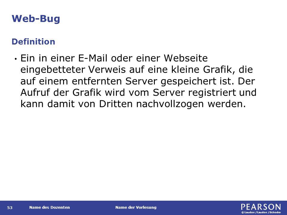 © Laudon /Laudon /Schoder Name des DozentenName der Vorlesung Web-Bug 53 Ein in einer E-Mail oder einer Webseite eingebetteter Verweis auf eine kleine Grafik, die auf einem entfernten Server gespeichert ist.