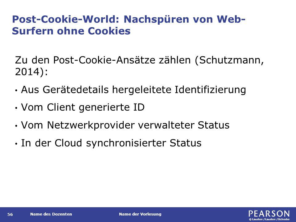 © Laudon /Laudon /Schoder Name des DozentenName der Vorlesung Post-Cookie-World: Nachspüren von Web- Surfern ohne Cookies 56 Zu den Post-Cookie-Ansätze zählen (Schutzmann, 2014): Aus Gerätedetails hergeleitete Identifizierung Vom Client generierte ID Vom Netzwerkprovider verwalteter Status In der Cloud synchronisierter Status