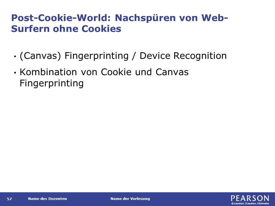 © Laudon /Laudon /Schoder Name des DozentenName der Vorlesung Post-Cookie-World: Nachspüren von Web- Surfern ohne Cookies 57 (Canvas) Fingerprinting / Device Recognition Kombination von Cookie und Canvas Fingerprinting