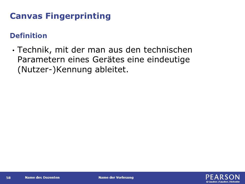 © Laudon /Laudon /Schoder Name des DozentenName der Vorlesung Canvas Fingerprinting 58 Technik, mit der man aus den technischen Parametern eines Gerätes eine eindeutige (Nutzer-)Kennung ableitet.