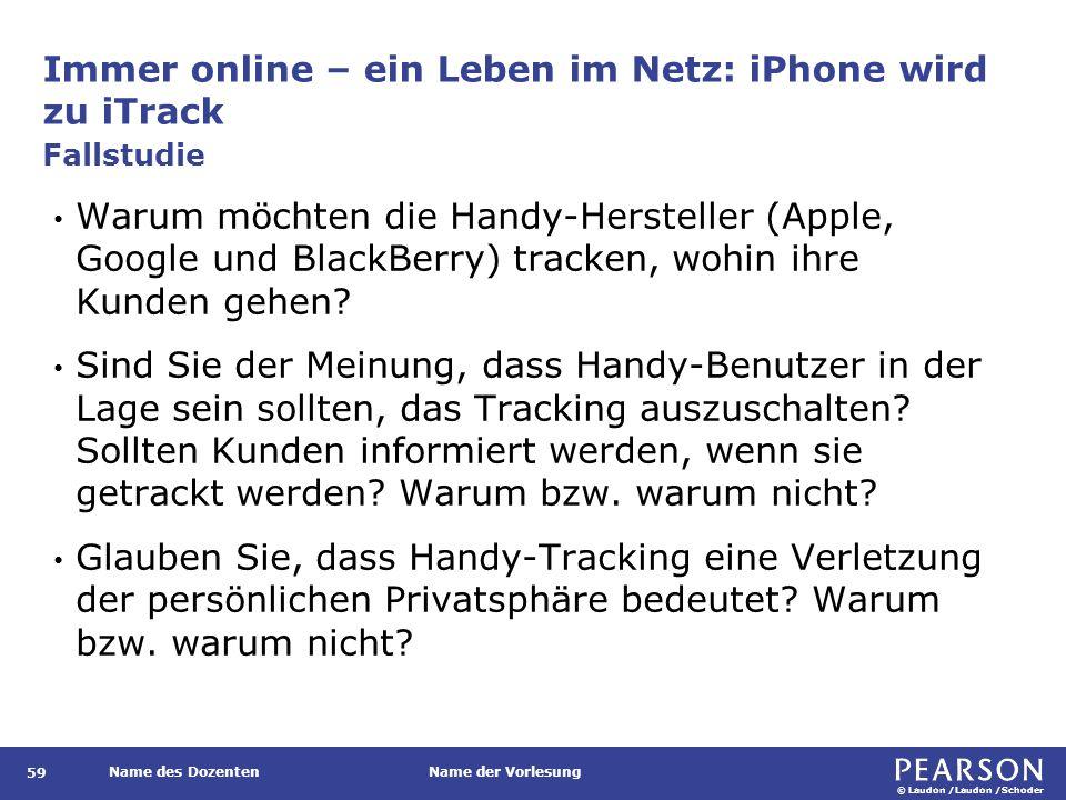 © Laudon /Laudon /Schoder Name des DozentenName der Vorlesung Immer online – ein Leben im Netz: iPhone wird zu iTrack 59 Warum möchten die Handy-Hersteller (Apple, Google und BlackBerry) tracken, wohin ihre Kunden gehen.