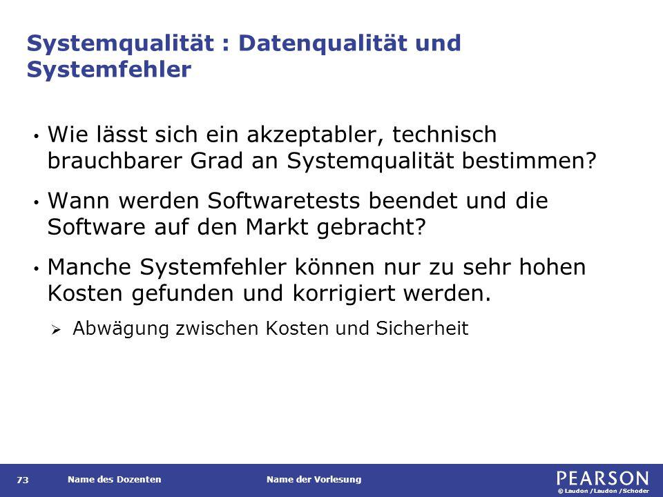 © Laudon /Laudon /Schoder Name des DozentenName der Vorlesung Systemqualität : Datenqualität und Systemfehler 73 Wie lässt sich ein akzeptabler, technisch brauchbarer Grad an Systemqualität bestimmen.