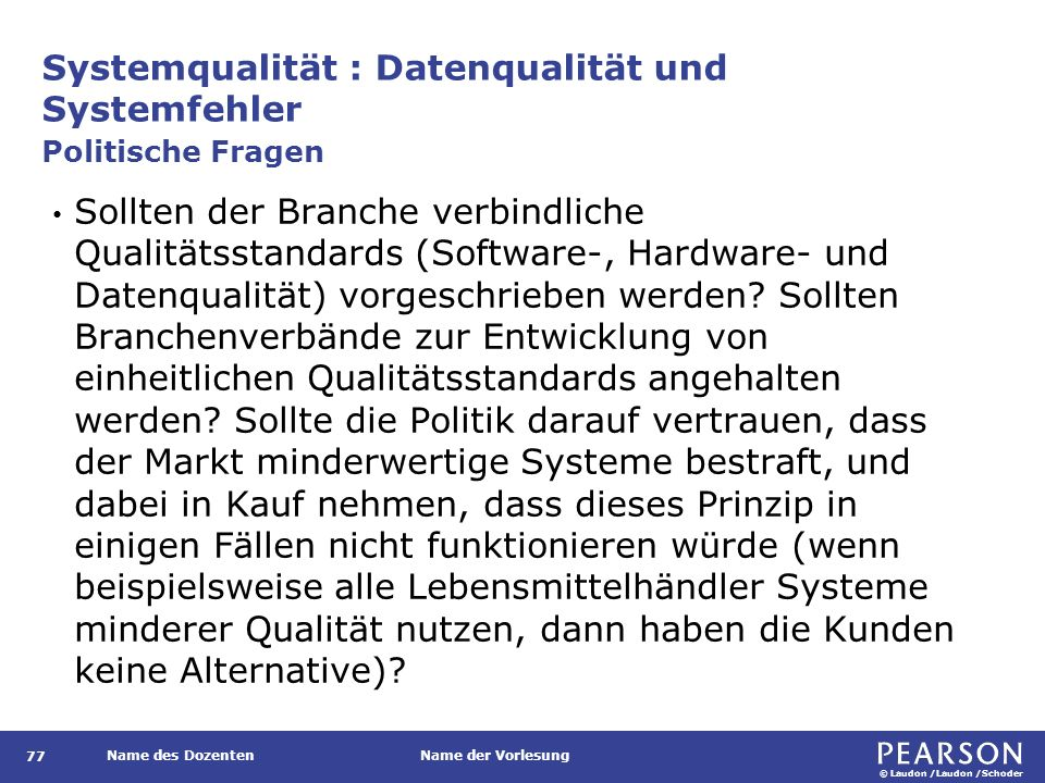 © Laudon /Laudon /Schoder Name des DozentenName der Vorlesung Systemqualität : Datenqualität und Systemfehler 77 Sollten der Branche verbindliche Qualitätsstandards (Software-, Hardware- und Datenqualität) vorgeschrieben werden.
