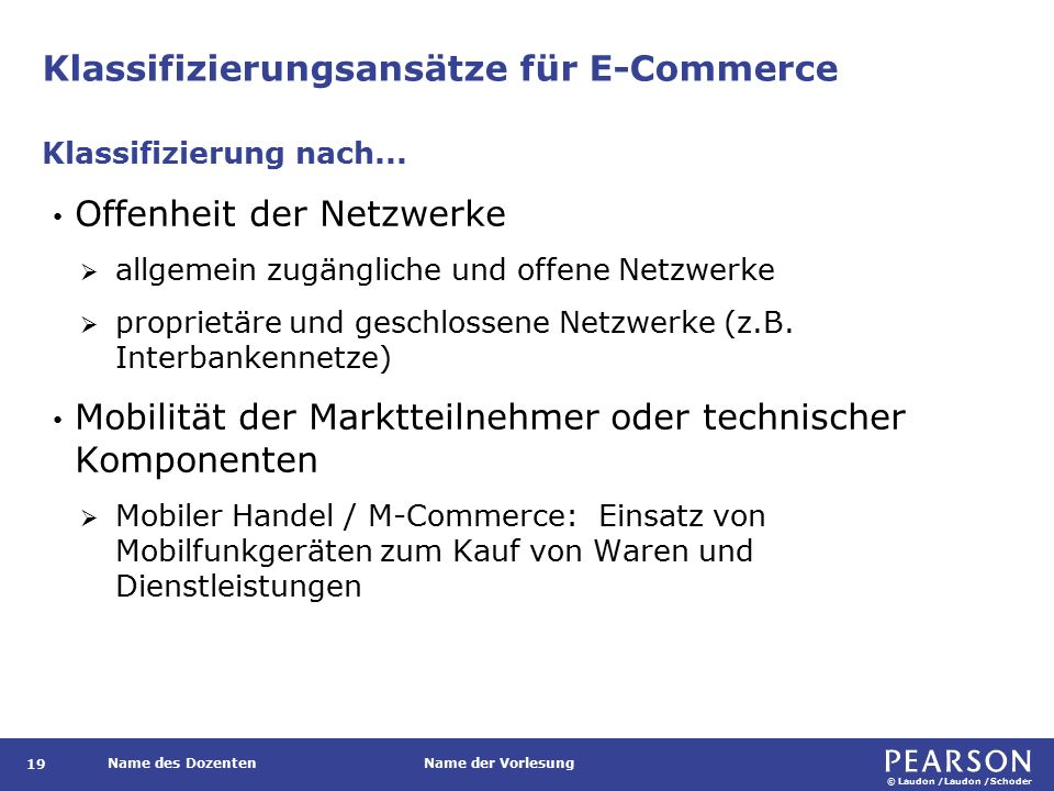 © Laudon /Laudon /Schoder Name des DozentenName der Vorlesung Klassifizierungsansätze für E-Commerce 19 Offenheit der Netzwerke  allgemein zugängliche und offene Netzwerke  proprietäre und geschlossene Netzwerke (z.B.