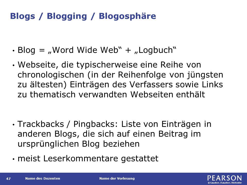 """© Laudon /Laudon /Schoder Name des DozentenName der Vorlesung Blogs / Blogging / Blogosphäre 47 Blog = """"Word Wide Web + """"Logbuch Webseite, die typischerweise eine Reihe von chronologischen (in der Reihenfolge von jüngsten zu ältesten) Einträgen des Verfassers sowie Links zu thematisch verwandten Webseiten enthält Trackbacks / Pingbacks: Liste von Einträgen in anderen Blogs, die sich auf einen Beitrag im ursprünglichen Blog beziehen meist Leserkommentare gestattet"""