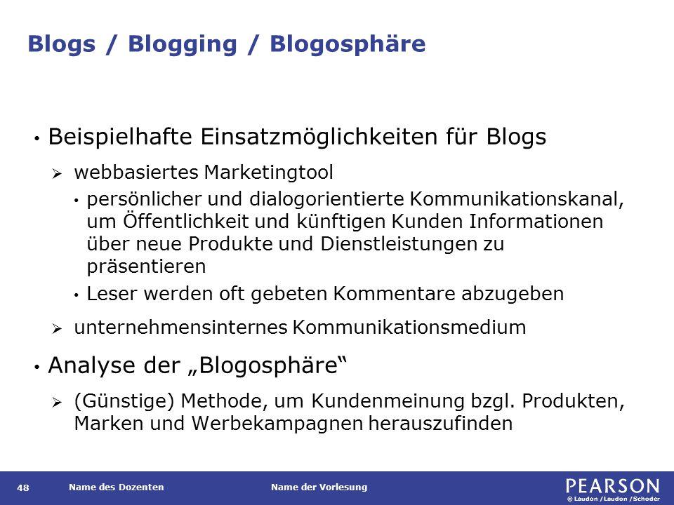 """© Laudon /Laudon /Schoder Name des DozentenName der Vorlesung Blogs / Blogging / Blogosphäre 48 Beispielhafte Einsatzmöglichkeiten für Blogs  webbasiertes Marketingtool persönlicher und dialogorientierte Kommunikationskanal, um Öffentlichkeit und künftigen Kunden Informationen über neue Produkte und Dienstleistungen zu präsentieren Leser werden oft gebeten Kommentare abzugeben  unternehmensinternes Kommunikationsmedium Analyse der """"Blogosphäre  (Günstige) Methode, um Kundenmeinung bzgl."""