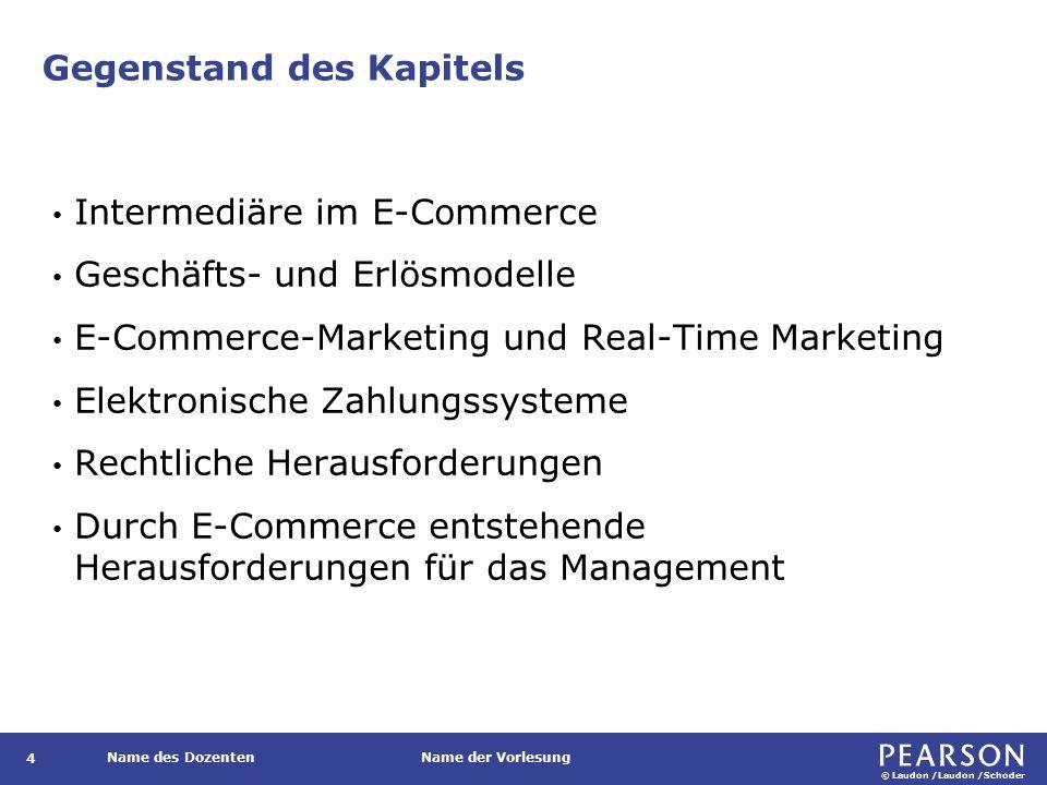 © Laudon /Laudon /Schoder Name des DozentenName der Vorlesung Gegenstand des Kapitels 4 Intermediäre im E-Commerce Geschäfts- und Erlösmodelle E-Commerce-Marketing und Real-Time Marketing Elektronische Zahlungssysteme Rechtliche Herausforderungen Durch E-Commerce entstehende Herausforderungen für das Management