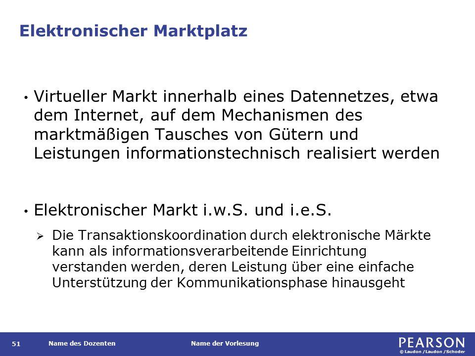 © Laudon /Laudon /Schoder Name des DozentenName der Vorlesung Elektronischer Marktplatz 51 Virtueller Markt innerhalb eines Datennetzes, etwa dem Internet, auf dem Mechanismen des marktmäßigen Tausches von Gütern und Leistungen informationstechnisch realisiert werden Elektronischer Markt i.w.S.