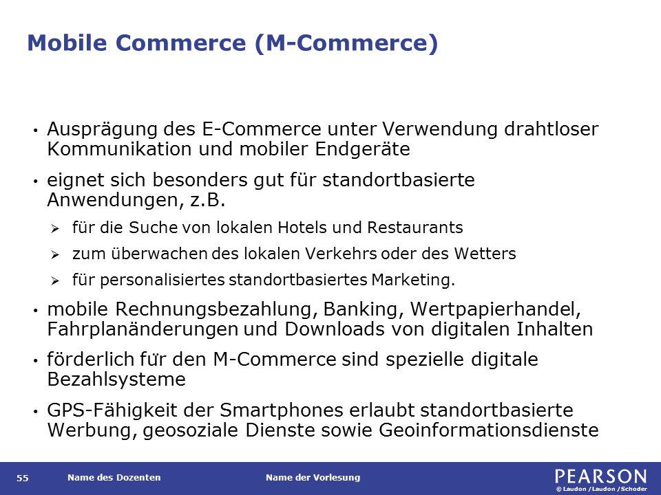 © Laudon /Laudon /Schoder Name des DozentenName der Vorlesung Mobile Commerce (M-Commerce) 55 Ausprägung des E-Commerce unter Verwendung drahtloser Kommunikation und mobiler Endgeräte eignet sich besonders gut für standortbasierte Anwendungen, z.B.