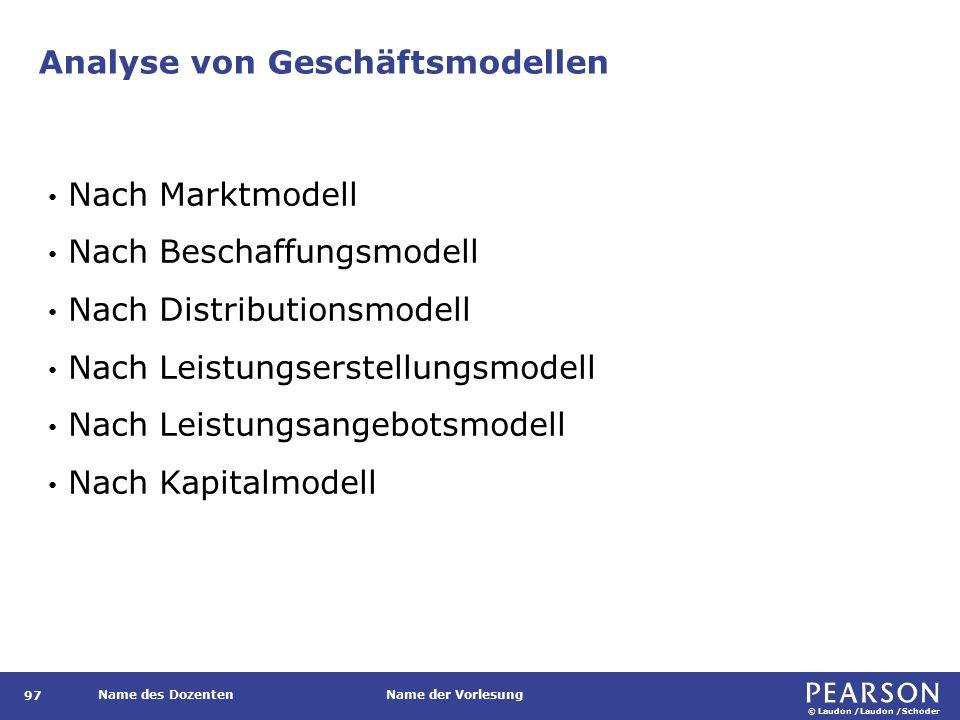 © Laudon /Laudon /Schoder Name des DozentenName der Vorlesung Analyse von Geschäftsmodellen 97 Nach Marktmodell Nach Beschaffungsmodell Nach Distributionsmodell Nach Leistungserstellungsmodell Nach Leistungsangebotsmodell Nach Kapitalmodell