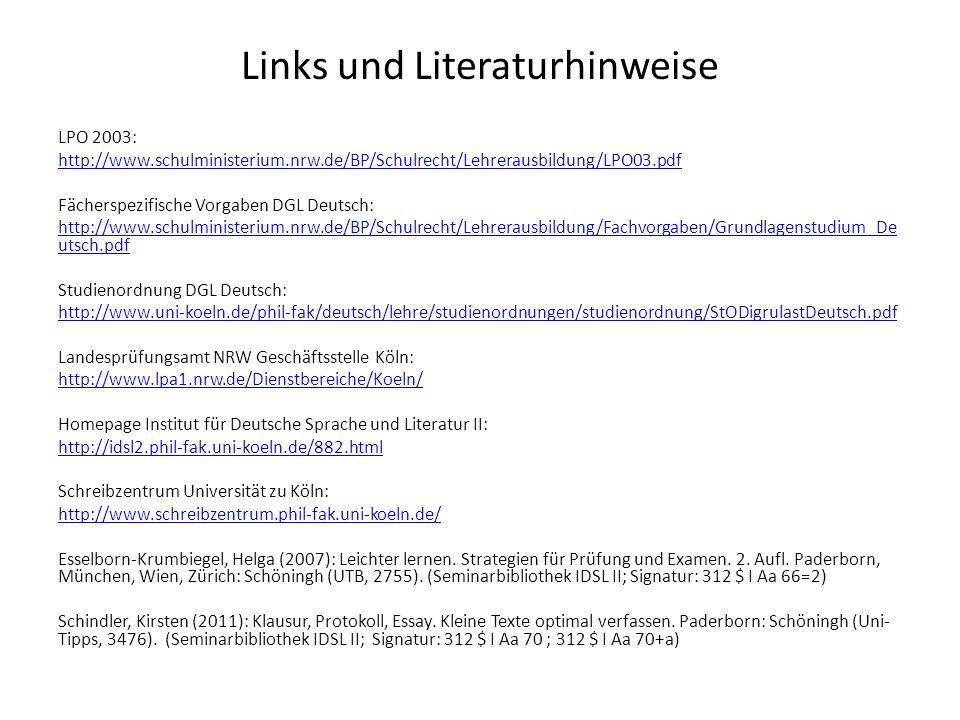 Links und Literaturhinweise LPO 2003: http://www.schulministerium.nrw.de/BP/Schulrecht/Lehrerausbildung/LPO03.pdf Fächerspezifische Vorgaben DGL Deutsch: http://www.schulministerium.nrw.de/BP/Schulrecht/Lehrerausbildung/Fachvorgaben/Grundlagenstudium_De utsch.pdf Studienordnung DGL Deutsch: http://www.uni-koeln.de/phil-fak/deutsch/lehre/studienordnungen/studienordnung/StODigrulastDeutsch.pdf Landesprüfungsamt NRW Geschäftsstelle Köln: http://www.lpa1.nrw.de/Dienstbereiche/Koeln/ Homepage Institut für Deutsche Sprache und Literatur II: http://idsl2.phil-fak.uni-koeln.de/882.html Schreibzentrum Universität zu Köln: http://www.schreibzentrum.phil-fak.uni-koeln.de/ Esselborn-Krumbiegel, Helga (2007): Leichter lernen.