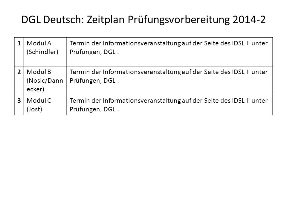 DGL Deutsch: Zeitplan Prüfungsvorbereitung 2014-2 1Modul A (Schindler) Termin der Informationsveranstaltung auf der Seite des IDSL II unter Prüfungen, DGL.