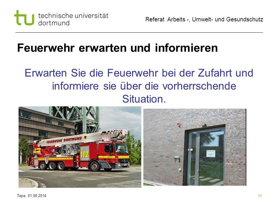 Tepe, 01.08.2014 Referat Arbeits -, Umwelt- und Gesundschutz 19 Feuerwehr erwarten und informieren Erwarten Sie die Feuerwehr bei der Zufahrt und info