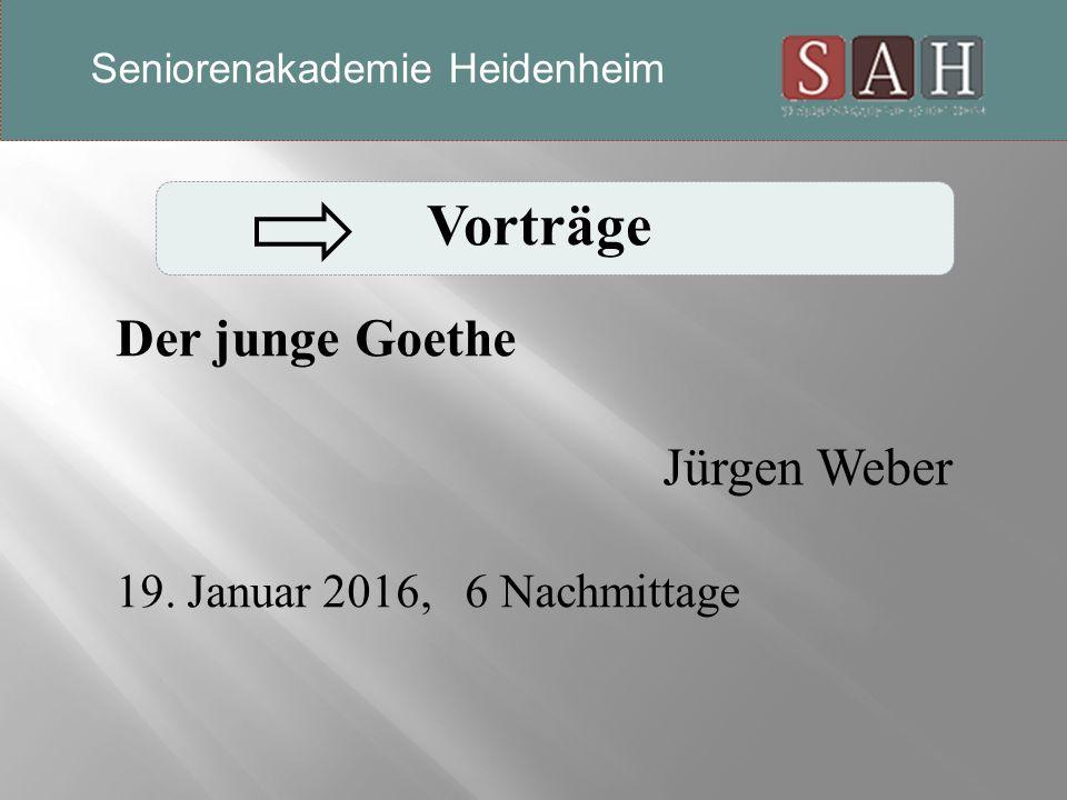 Vorträge Der junge Goethe Jürgen Weber 19. Januar 2016, 6 Nachmittage Seniorenakademie Heidenheim