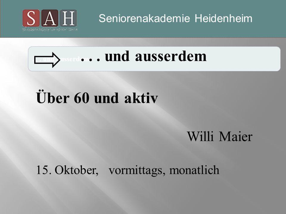 ... und ausserdem Seniorenakademie-Heidenheim Über 60 und aktiv Willi Maier 15.