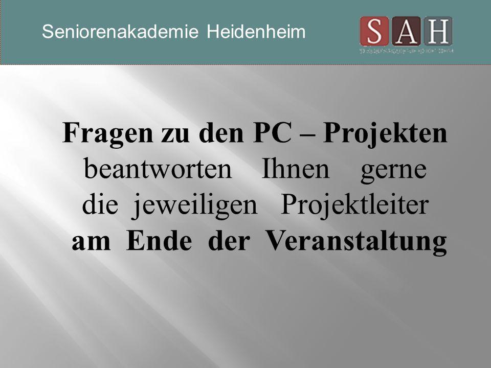 Fragen zu den PC – Projekten beantworten Ihnen gerne die jeweiligen Projektleiter am Ende der Veranstaltung Seniorenakademie Heidenheim