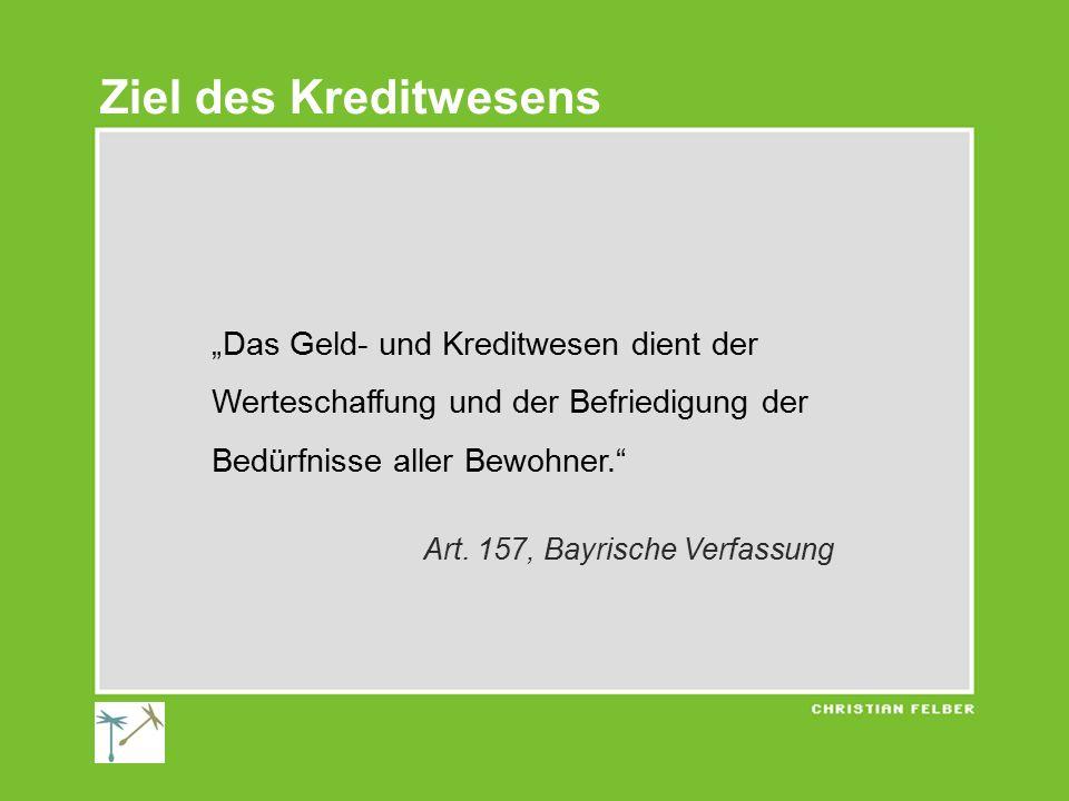 """""""Das Geld- und Kreditwesen dient der Werteschaffung und der Befriedigung der Bedürfnisse aller Bewohner."""" Art. 157, Bayrische Verfassung Ziel des Kred"""