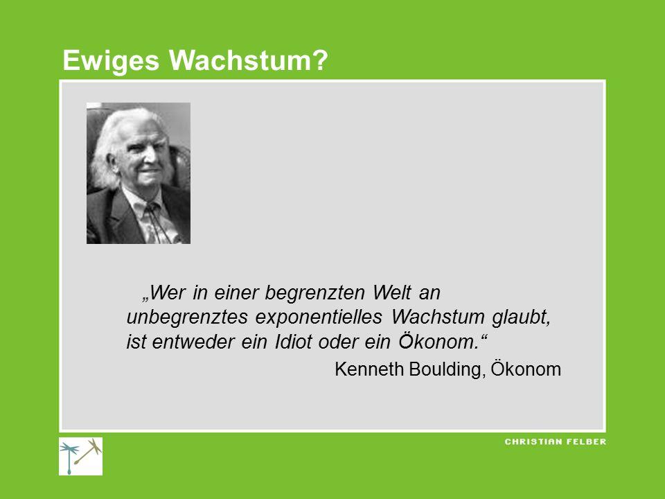 """""""Wer in einer begrenzten Welt an unbegrenztes exponentielles Wachstum glaubt, ist entweder ein Idiot oder ein Ökonom. Kenneth Boulding, Ökonom Ewiges Wachstum?"""