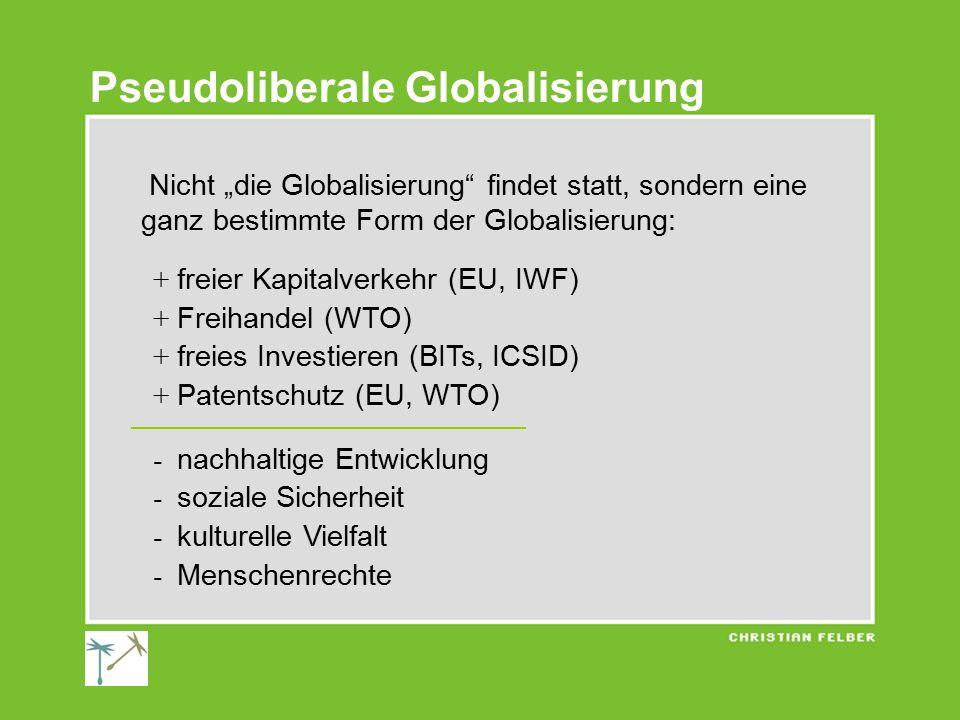"""Pseudoliberale Globalisierung Nicht """"die Globalisierung findet statt, sondern eine ganz bestimmte Form der Globalisierung: + freier Kapitalverkehr (EU, IWF) + Freihandel (WTO) + freies Investieren (BITs, ICSID) + Patentschutz (EU, WTO) - nachhaltige Entwicklung - soziale Sicherheit - kulturelle Vielfalt - Menschenrechte"""