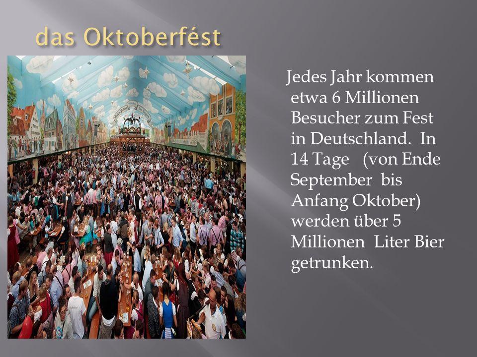 das Oktoberfést das Oktoberfést Jedes Jahr kommen etwa 6 Millionen Besucher zum Fest in Deutschland.