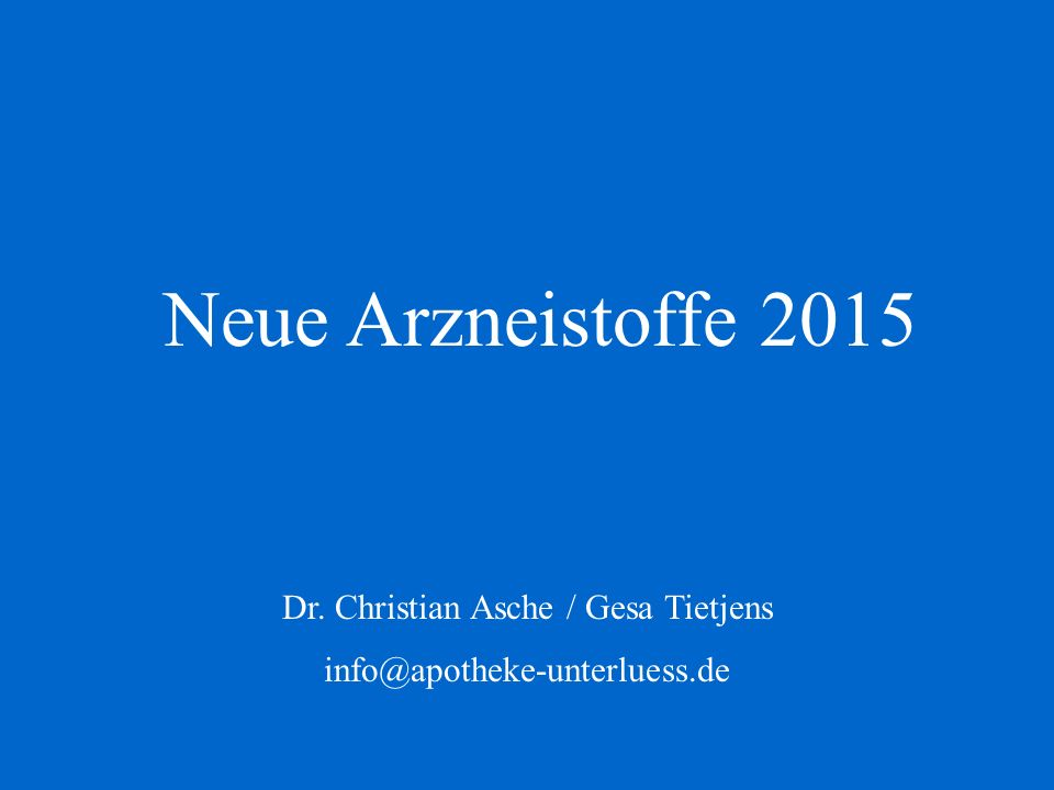 Neue Arzneistoffe 2015 Dr. Christian Asche / Gesa Tietjens info@apotheke-unterluess.de