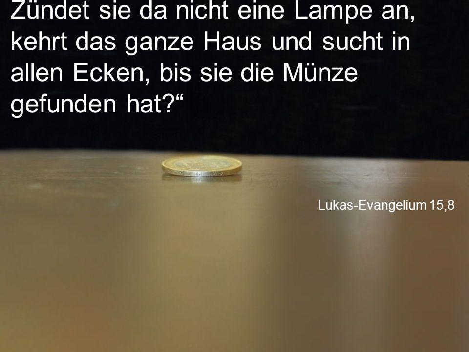 """Lukas-Evangelium 15,8 Zündet sie da nicht eine Lampe an, kehrt das ganze Haus und sucht in allen Ecken, bis sie die Münze gefunden hat?"""""""