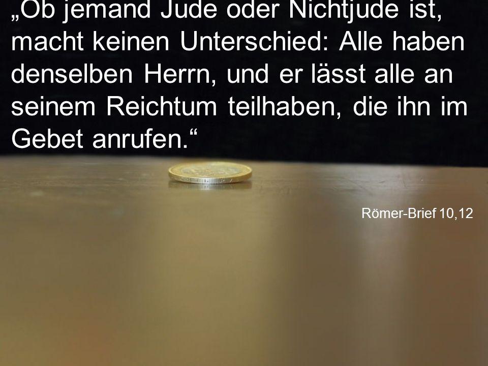 """Römer-Brief 10,12 """"Ob jemand Jude oder Nichtjude ist, macht keinen Unterschied: Alle haben denselben Herrn, und er lässt alle an seinem Reichtum teilh"""
