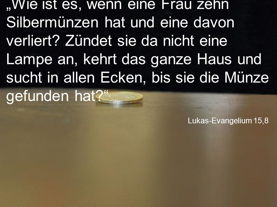 """Lukas-Evangelium 15,8 """"Wie ist es, wenn eine Frau zehn Silbermünzen hat und eine davon verliert? Zündet sie da nicht eine Lampe an, kehrt das ganze Ha"""