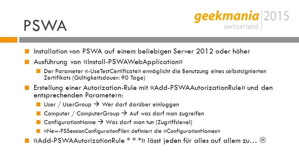PSWA  Installation von PSWA auf einem beliebigen Server 2012 oder höher  Ausführung von «Install-PSWAWebApplication»  Der Parameter «-UseTestCertificate» ermöglicht die Benutzung eines selbstsignierten Zertifikats (Gültigkeitsdauer: 90 Tage)  Erstellung einer Autorization-Rule mit «Add-PSWAAutorizationRule» und den entsprechenden Parametern:  User / UserGroup  Wer darf darüber einloggen  Computer / ComputerGroup  Auf was darf man zugreifen  ConfigurationName  Was darf man tun (Zugriffslevel)  «New-PSSessionConfigurationFile» definiert die «ConfigurationNames»  «Add-PSWAAutorizationRule * * *» lässt jeden für alles auf allem zu… 