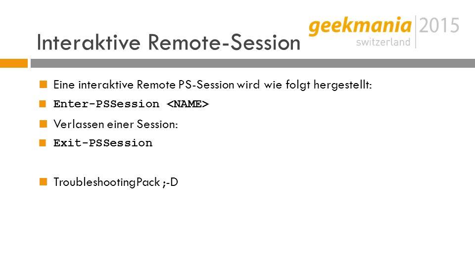 Interaktive Remote-Session  Eine interaktive Remote PS-Session wird wie folgt hergestellt:  Enter-PSSession  Verlassen einer Session:  Exit-PSSession  TroubleshootingPack ;-D