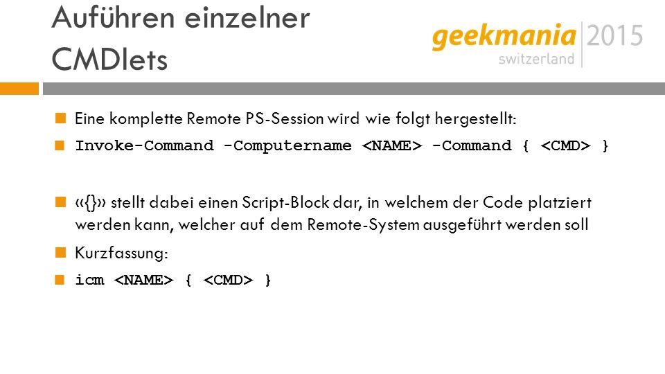 Auführen einzelner CMDlets  Eine komplette Remote PS-Session wird wie folgt hergestellt:  Invoke-Command -Computername -Command { }  «{}» stellt dabei einen Script-Block dar, in welchem der Code platziert werden kann, welcher auf dem Remote-System ausgeführt werden soll  Kurzfassung:  icm { }
