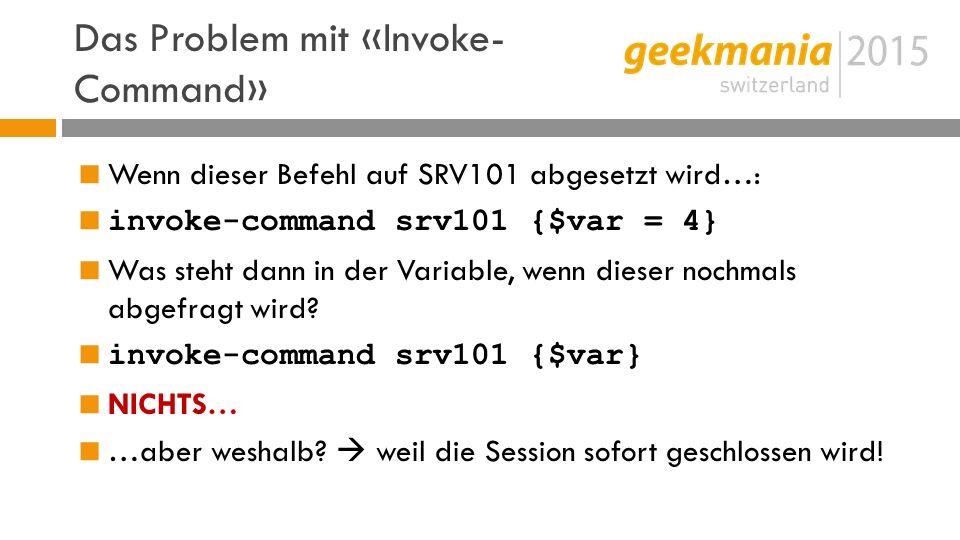 Das Problem mit «Invoke- Command»  Wenn dieser Befehl auf SRV101 abgesetzt wird…:  invoke-command srv101 {$var = 4}  Was steht dann in der Variable, wenn dieser nochmals abgefragt wird.