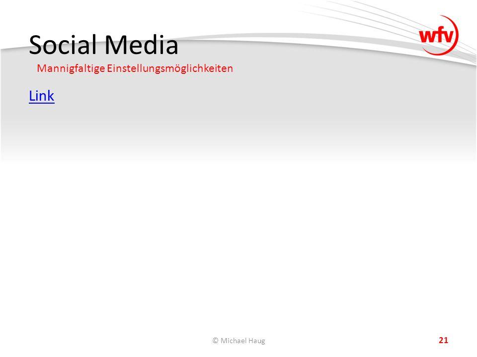 Social Media Mannigfaltige Einstellungsmöglichkeiten © Michael Haug 21 Link