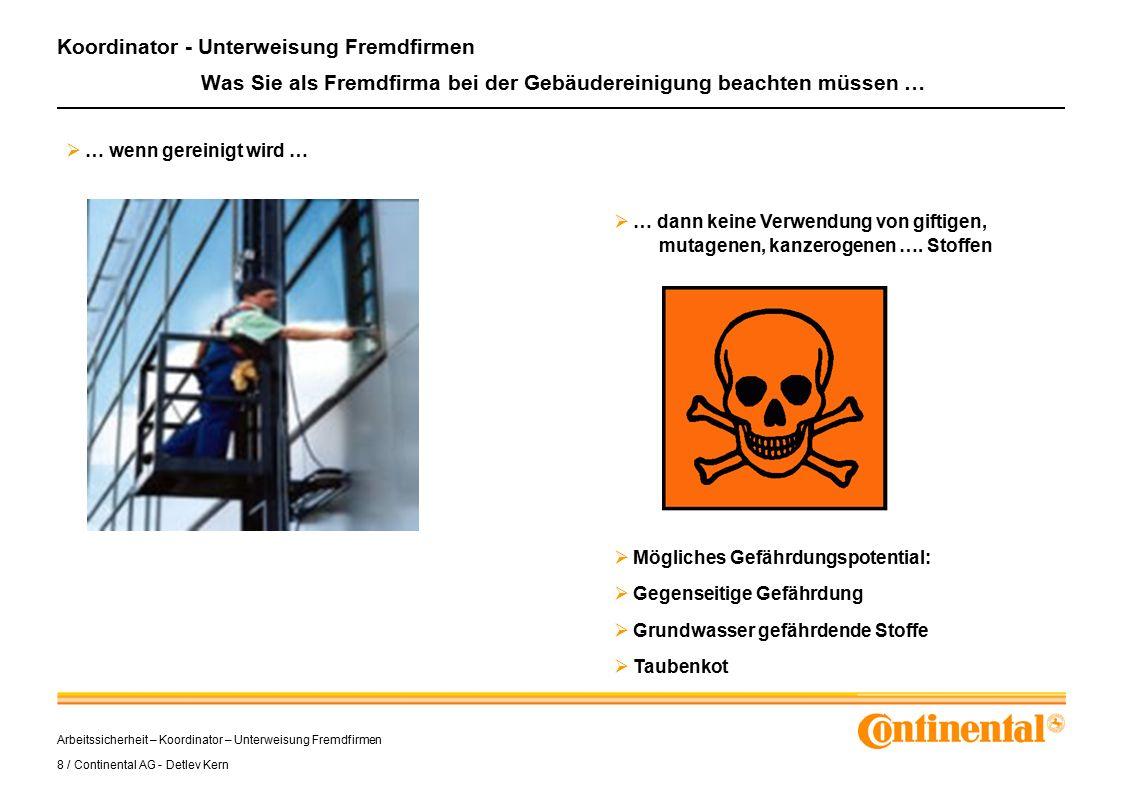 Arbeitssicherheit – Koordinator – Unterweisung Fremdfirmen 8 / Continental AG - Detlev Kern Koordinator - Unterweisung Fremdfirmen Was Sie als Fremdfirma bei der Gebäudereinigung beachten müssen …  … wenn gereinigt wird …  … dann keine Verwendung von giftigen, mutagenen, kanzerogenen ….