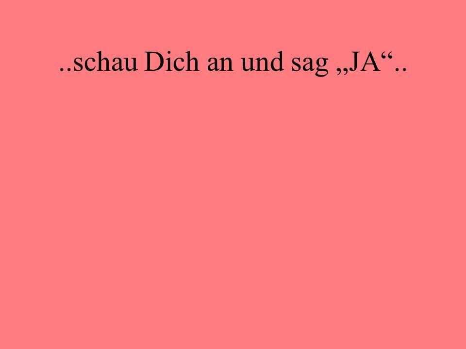 """..schau Dich an und sag """"JA .."""