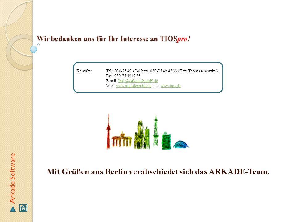 Wir bedanken uns für Ihr Interesse an TIOSpro! Mit Grüßen aus Berlin verabschiedet sich das ARKADE-Team. Arkade Software Kontakt:Tel.: 030-75 49 47-0