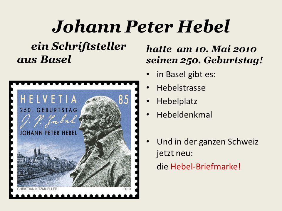 Johann Peter Hebel ein Schriftsteller aus Basel hatte am 10. Mai 2010 seinen 250. Geburtstag! in Basel gibt es: Hebelstrasse Hebelplatz Hebeldenkmal U