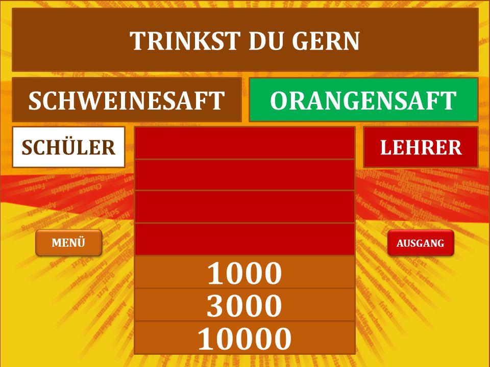1000 3000 10000 LEHRERSCHÜLER TRINKST DU GERN SCHWEINESAFTORANGENSAFT AUSGANG MENÜ