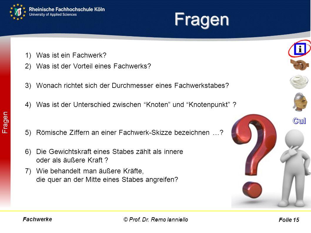 Fragen Fachwerke© Prof. Dr. Remo Ianniello Folie 15 1)Was ist ein Fachwerk? Eine Konstruktion aus geraden starren Stäben. 2)Was ist der Vorteil eines