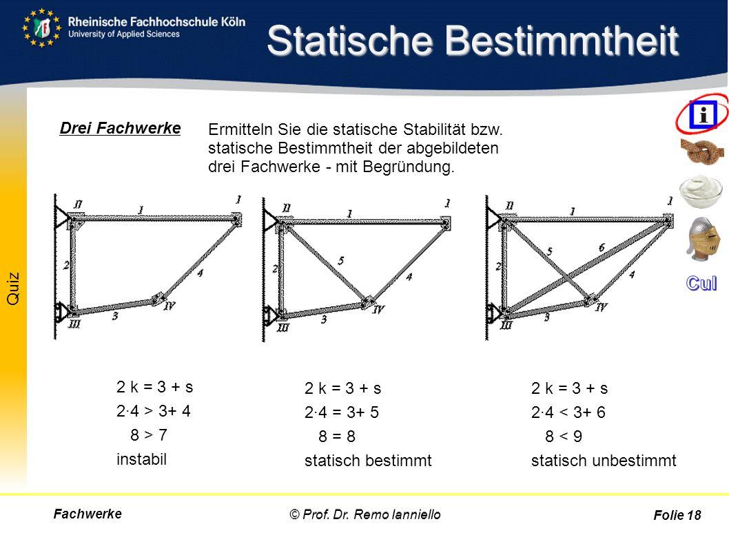 Quiz Statische Bestimmtheit Fachwerke© Prof. Dr. Remo Ianniello Folie 18 2 k = 3 + s 2·4 > 3+ 4 8 > 7 instabil 2 k = 3 + s 2·4 = 3+ 5 8 = 8 statisch b