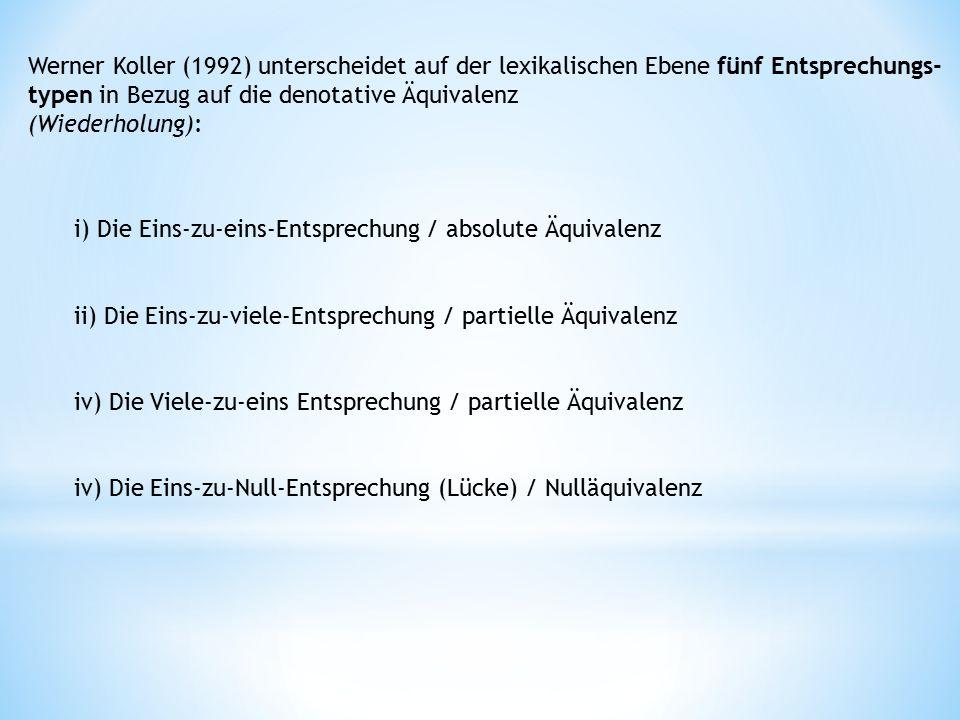 Werner Koller (1992) unterscheidet auf der lexikalischen Ebene fünf Entsprechungs- typen in Bezug auf die denotative Äquivalenz (Wiederholung): i) Die Eins-zu-eins-Entsprechung / absolute Äquivalenz ii) Die Eins-zu-viele-Entsprechung / partielle Äquivalenz iv) Die Viele-zu-eins Entsprechung / partielle Äquivalenz iv) Die Eins-zu-Null-Entsprechung (Lücke) / Nulläquivalenz