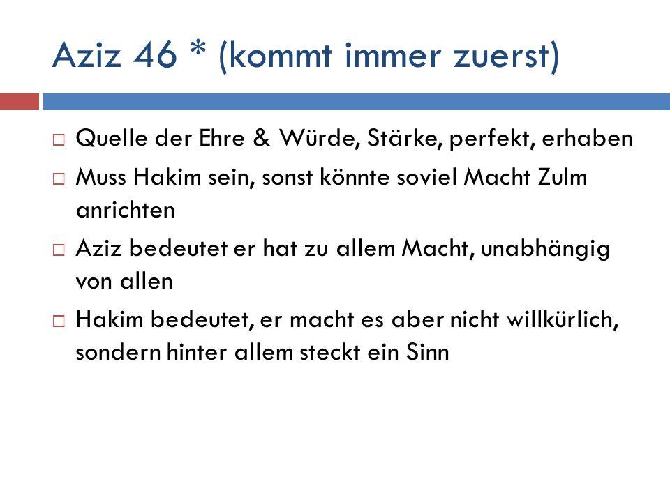 Aziz 46 * (kommt immer zuerst)  Quelle der Ehre & Würde, Stärke, perfekt, erhaben  Muss Hakim sein, sonst könnte soviel Macht Zulm anrichten  Aziz