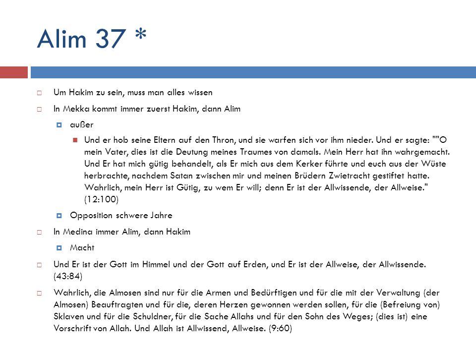 Alim 37 *  Um Hakim zu sein, muss man alles wissen  In Mekka kommt immer zuerst Hakim, dann Alim  außer Und er hob seine Eltern auf den Thron, und
