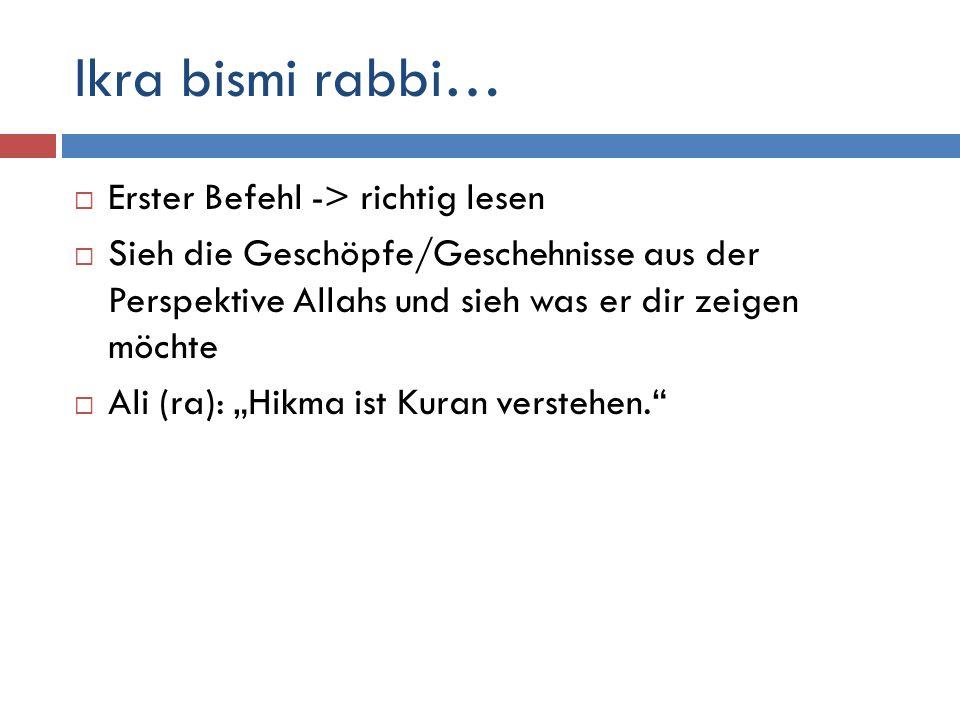 Ikra bismi rabbi…  Erster Befehl -> richtig lesen  Sieh die Geschöpfe/Geschehnisse aus der Perspektive Allahs und sieh was er dir zeigen möchte  Al